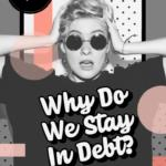 Why Do We Stay In Debt?