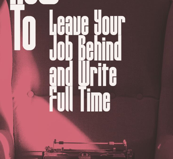 How to Leave Your Job Behind and Write Full Time